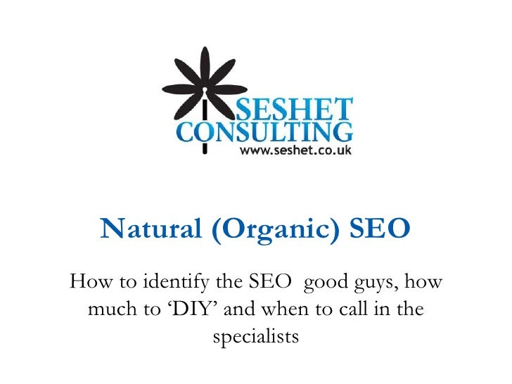 Natural (Organic) SEO<br />How to identify the SEO  good guys, how much to 'DIY' and when to call in the specialists<br />