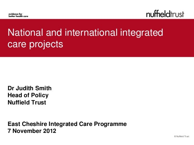 National and international integratedcare projectsDr Judith SmithHead of PolicyNuffield TrustEast Cheshire Integrated Care...