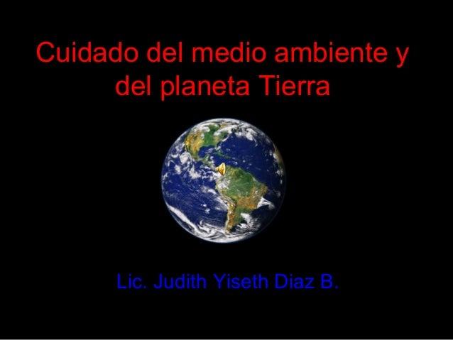 Cuidado del medio ambiente ydel planeta TierraLic. Judith Yiseth Diaz B.