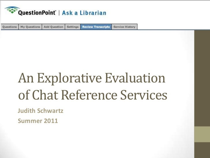 An Explorative Evaluationof Chat Reference ServicesJudith SchwartzSummer 2011
