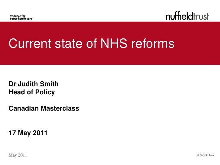 Current state of NHS reformsDr Judith SmithHead of PolicyCanadian Masterclass17 May 2011May 2011                       © N...