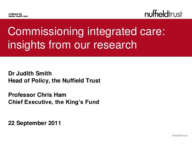Commissioning integrated care:insights from our researchDr Judith SmithHead of Policy, the Nuffield TrustProfessor Chris H...