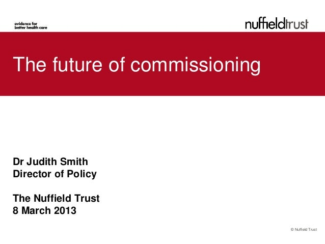 The future of commissioningDr Judith SmithDirector of PolicyThe Nuffield Trust8 March 2013                              © ...