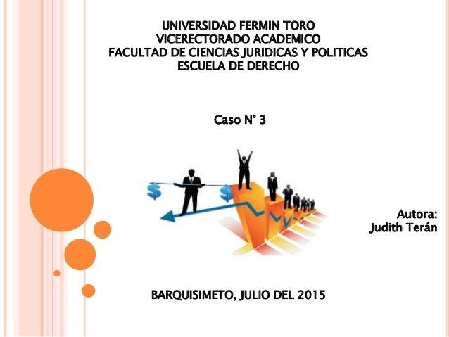 UNIVERSIDAD FERMIN TORO VICERECTORADO ACADEMICO FACULTAD DE CIENCIAS JURIDICAS Y POLITICAS ESCUELA DE DERECHO Caso N° 3 Au...