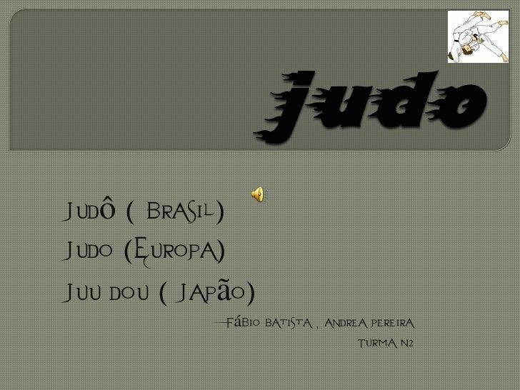 Judô ( brasil)Judo (Europa)Juu dou ( Japão)             Fábio Batista , Andrea Pereira                                  Tu...