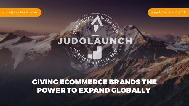 GIVING ECOMMERCE BRANDS THE POWER TO EXPAND GLOBALLY angel.co/judolaunchchris@judolaunch.com