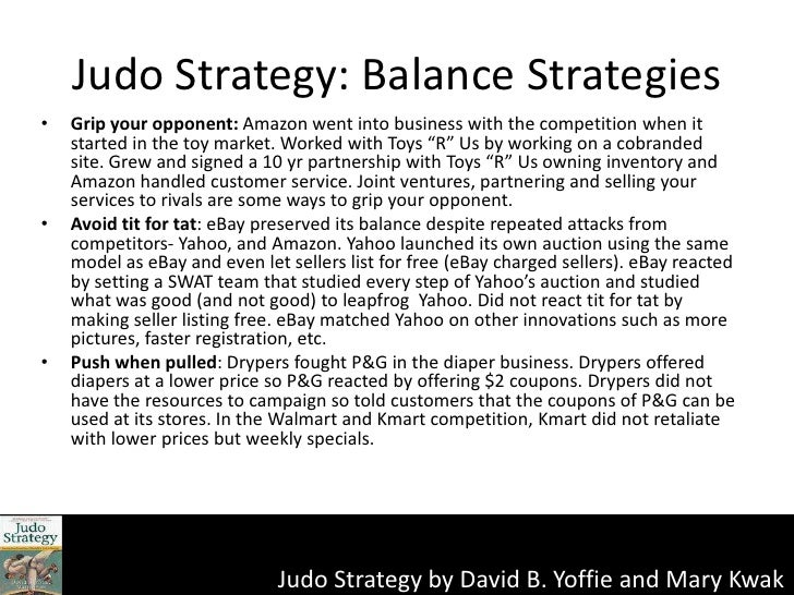 judo strategy Startups often fear the market leader's greatest strength, but more often than not it can be a real advantage if you can use a judo mindset to flip that strength into a weakness.