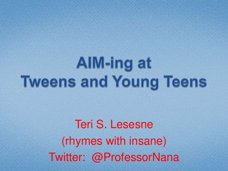 AIM-ing at Tweens and Young Teens<br />Teri S. Lesesne<br />(rhymes with insane)<br />Twitter:  @ProfessorNana<br />