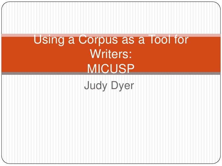 Using a Corpus as a Tool for         Writers:         MICUSP         Judy Dyer