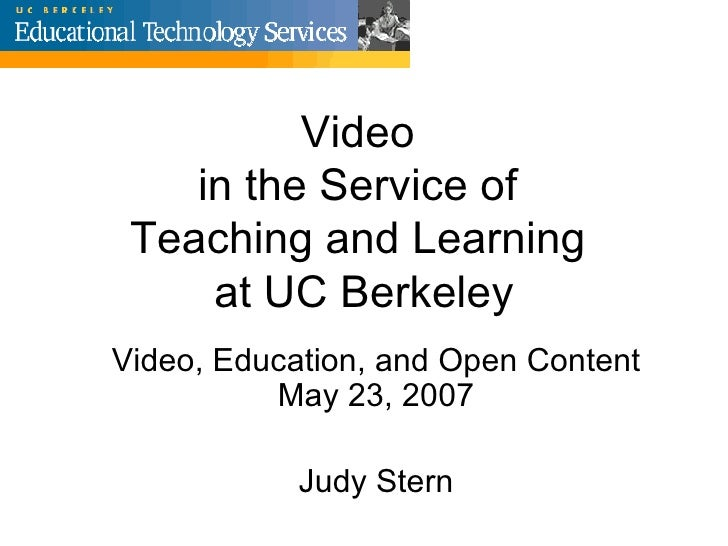 Video  in the Service of  Teaching and Learning  at UC Berkeley Video, Education, and Open Content May 23, 2007 Judy Stern