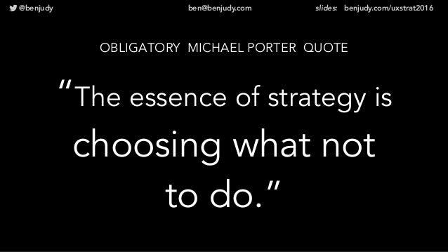 "@benjudy ben@benjudy.com slides: benjudy.com/uxstrat2016 OBLIGATORY MICHAEL PORTER QUOTE ""The essence of strategy is choos..."