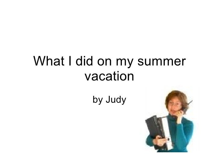 What I did on my summer vacation by Judy