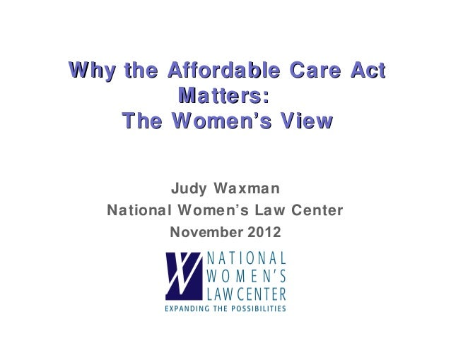 Why the Affordable Care Act         Matters:    The Women's View           Judy Waxman   National Women's Law Center      ...