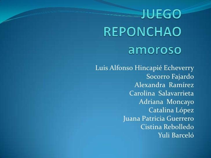 JUEGO REPONCHAO amoroso <br />Luis Alfonso Hincapié Echeverry<br />Socorro Fajardo<br />Alexandra  Ramírez<br />Carolina  ...