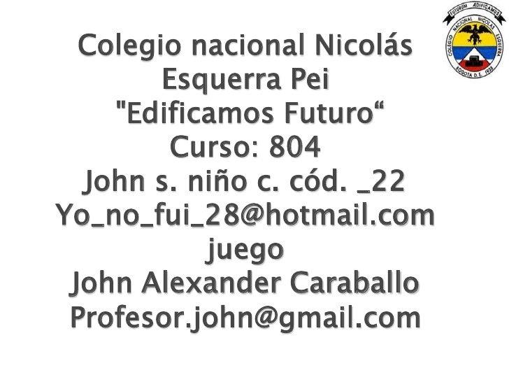 """Colegio nacional Nicolás        Esquerra Pei    """"Edificamos Futuro""""         Curso: 804  John s. niño c. cód. _22Yo_no_fui_..."""