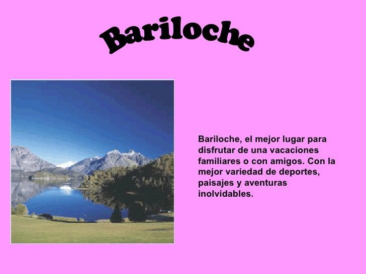 Bariloche Bariloche, el mejor lugar para disfrutar de una vacaciones familiares o con amigos. Con la mejor variedad de dep...