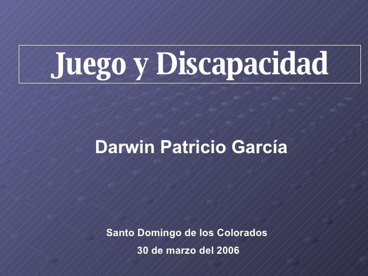 Juego y Discapacidad Darwin Patricio García Santo Domingo de los Colorados  30 de marzo del 2006