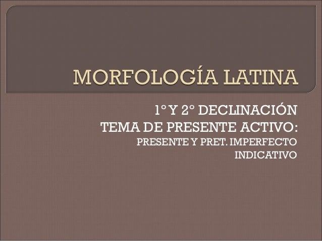 1º Y 2º DECLINACIÓN TEMA DE PRESENTE ACTIVO: PRESENTEY PRET. IMPERFECTO INDICATIVO