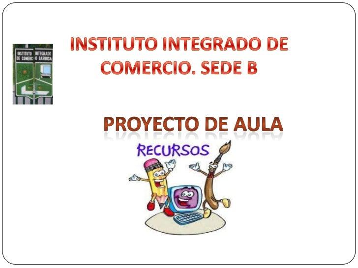 INSTITUTO INTEGRADO DE             COMERCIO. SEDE B<br />PROYECTO DE AULA<br />