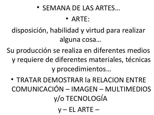 • SEMANA DE LAS ARTES…  • ARTE:  disposición, habilidad y virtud para realizar  alguna cosa…  Su producción se realiza en ...