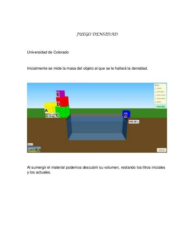 JUEGO DENSIDAD  Universidad de Colorado  Inicialmente se mide la masa del objeto al que se le hallará la densidad.  Al sum...