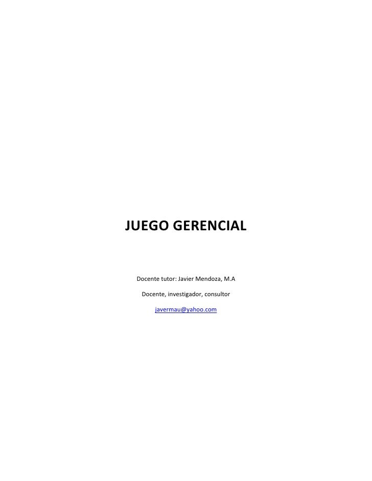 JUEGO GERENCIAL Docente tutor: Javier Mendoza, M.A  Docente, investigador, consultor       javermau@yahoo.com