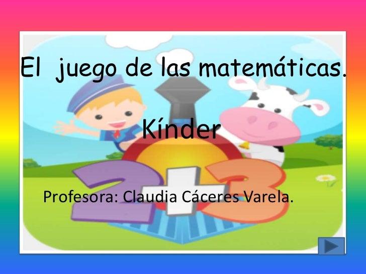 El juego de las matemáticas.              Kínder Profesora: Claudia Cáceres Varela.