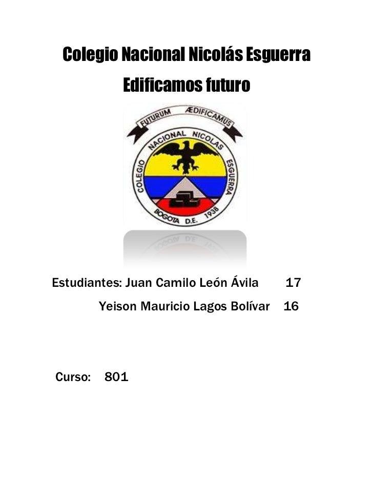 Colegio Nacional Nicolás Esguerra             Edificamos futuroEstudiantes: Juan Camilo León Ávila      17         Yeison ...