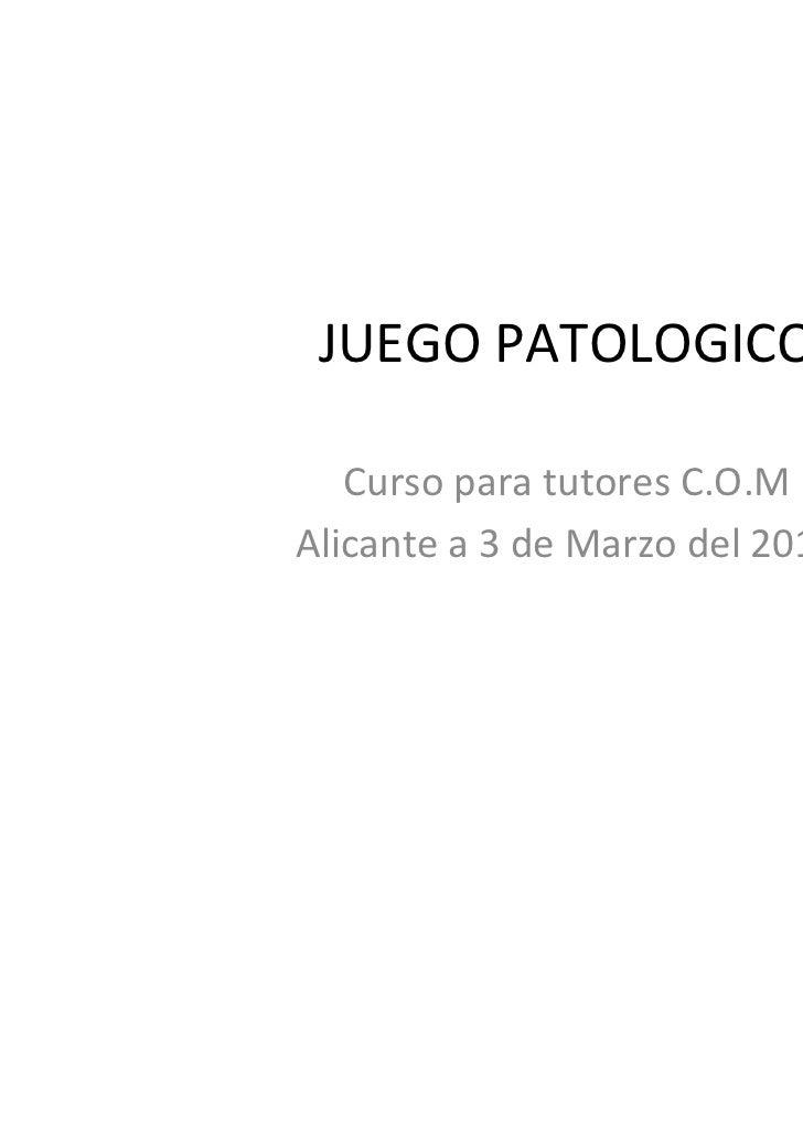 JUEGO PATOLOGICO   Curso para tutores C.O.MAlicante a 3 de Marzo del 2011