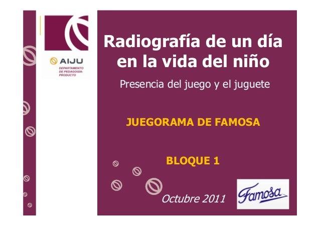Radiografía de un día en la vida del niño Presencia del juego y el juguete  JUEGORAMA DE FAMOSA  BLOQUE 1  Octubre 2011 1