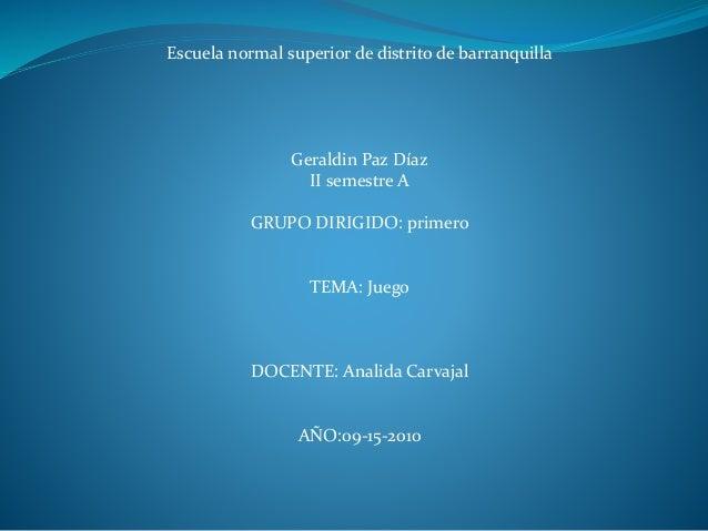 Escuela normal superior de distrito de barranquilla Geraldin Paz Díaz II semestre A GRUPO DIRIGIDO: primero TEMA: Juego DO...