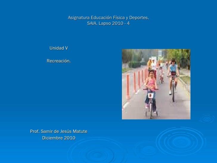 Asignatura Educación Física y Deportes. SAIA. Lapso 2010 - 4 <ul><li>Unidad V </li></ul><ul><li>Recreación. </li></ul><ul>...