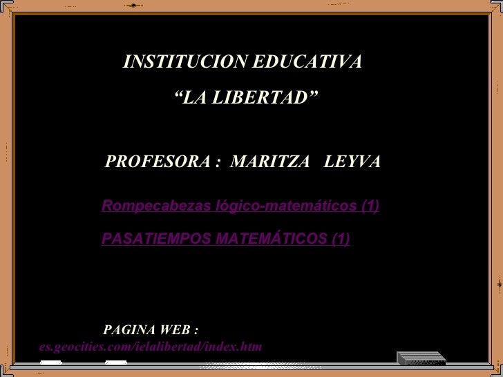 "PAGINA WEB : es.geocities.com/ielalibertad/index.htm Rompecabezas lógico-matemáticos (1) INSTITUCION EDUCATIVA  "" LA LIBER..."