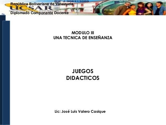 República Bolivariana de Venezuela Diplomado Componente Docente  MODULO III UNA TECNICA DE ENSEÑANZA  JUEGOS DIDACTICOS  L...