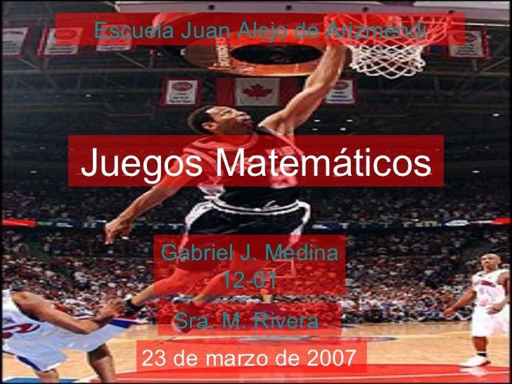 Escuela  Juan  Alejo  de  Arizmendi Juegos Matemáticos Gabriel J. Medina 12-01 Sra. M. Rivera  23 de marzo de 2007