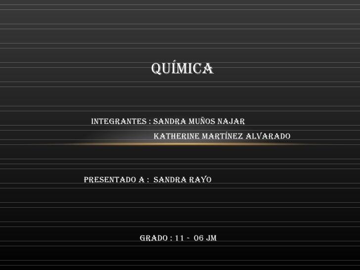 Integrantes : Sandra Muños Najar  Katherine Martínez Alvarado PRESENTADO A :  SANDRA RAYO GRADO : 11 -  06 JM QUÍMICA