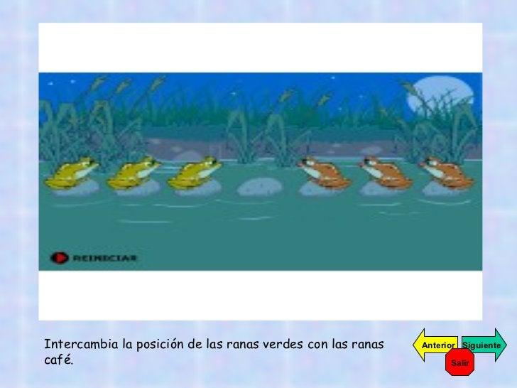 Intercambia la posición de las ranas verdes con las ranas café. Siguiente Anterior Salir