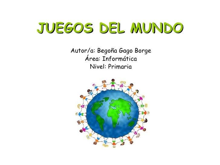 JUEGOS DEL MUNDO   Autor/a: Begoña Gago Borge       Área: Informática         Nivel: Primaria