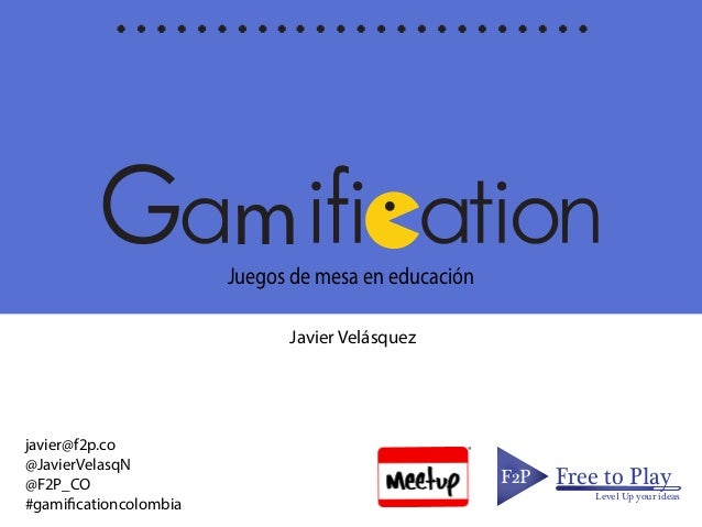 mJuegos de mesa en educación F2PF2P Free to Play Level Up your ideas Javier Velásquez javier@f2p.co @JavierVelasqN @F2P_CO...