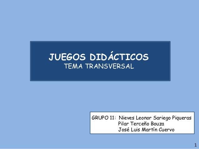 JUEGOS DIDÁCTICOS TEMA TRANSVERSAL GRUPO 11: Nieves Leonor Sariego Piqueras Pilar Terceño Bouza José Luis Martín Cuervo 1