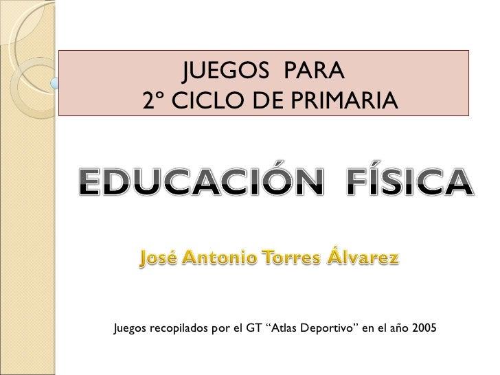 """JUEGOS  PARA 2º CICLO DE PRIMARIA Juegos recopilados por el GT """"Atlas Deportivo"""" en el año 2005"""