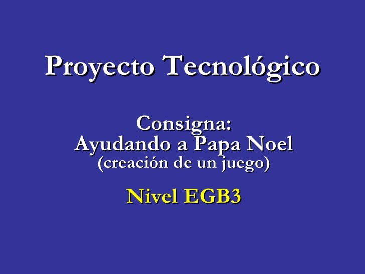 Proyecto Tecnológico Consigna: Ayudando a Papa Noel (creación de un juego) Nivel EGB3