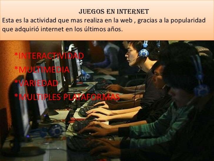 Juegos en internetEsta es la actividad que mas realiza en la web , gracias a la popularidadque adquirió internet en los úl...