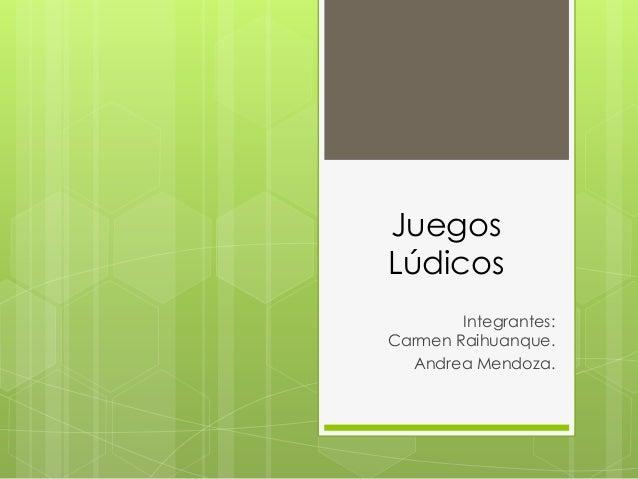 JuegosLúdicosIntegrantes:Carmen Raihuanque.Andrea Mendoza.