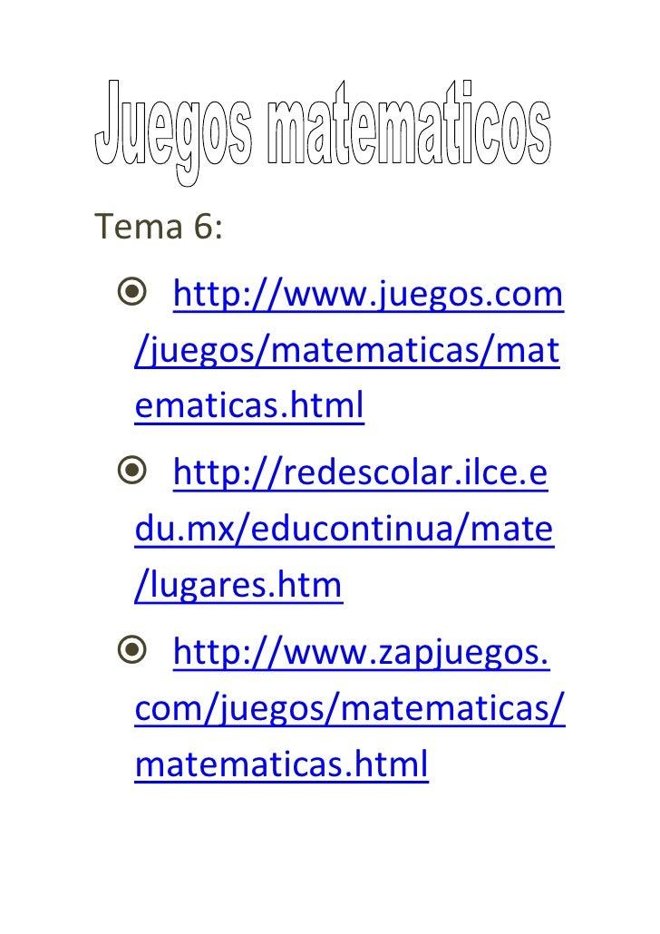 Tema 6:  http://www.juegos.com  /juegos/matematicas/mat  ematicas.html  http://redescolar.ilce.e  du.mx/educontinua/mate...