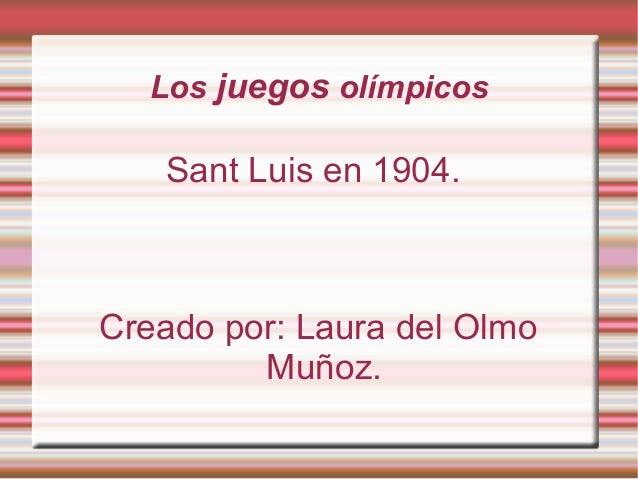 Los juegos olímpicos  Sant Luis en 1904.  Creado por: Laura del Olmo Muñoz.