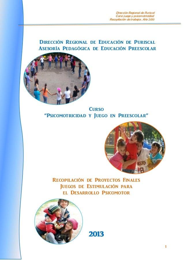 Dirección Regional de Puriscal Curso juego y psicomotricidad Recopilación de trabajos. Año 2013 1 Dirección Regional de Ed...