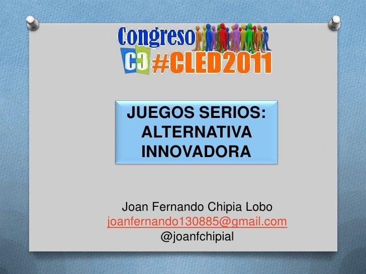 JUEGOS SERIOS: ALTERNATIVA INNOVADORA<br />Joan Fernando Chipia Lobo<br />joanfernando130885@gmail.com<br />@joanfchipial<...