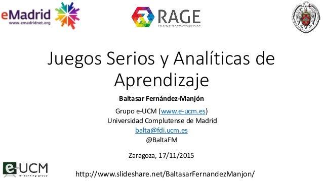 Juegos Serios y Analíticas de Aprendizaje Baltasar Fernández-Manjón Grupo e-UCM (www.e-ucm.es) Universidad Complutense de ...