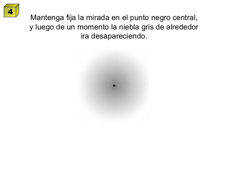 Mantenga fija la mirada en el punto negro central, y luego de un momento la niebla gris de alrededor ira desapareciendo. 4